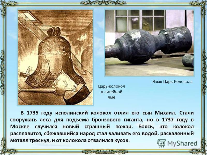 В 1735 году исполинский колокол отлил его сын Михаил. Стали сооружать леса для подъема бронзового гиганта, но в 1737 году в Москве случился новый страшный пожар. Боясь, что колокол расплавится, сбежавшийся народ стал заливать его водой, раскаленный м