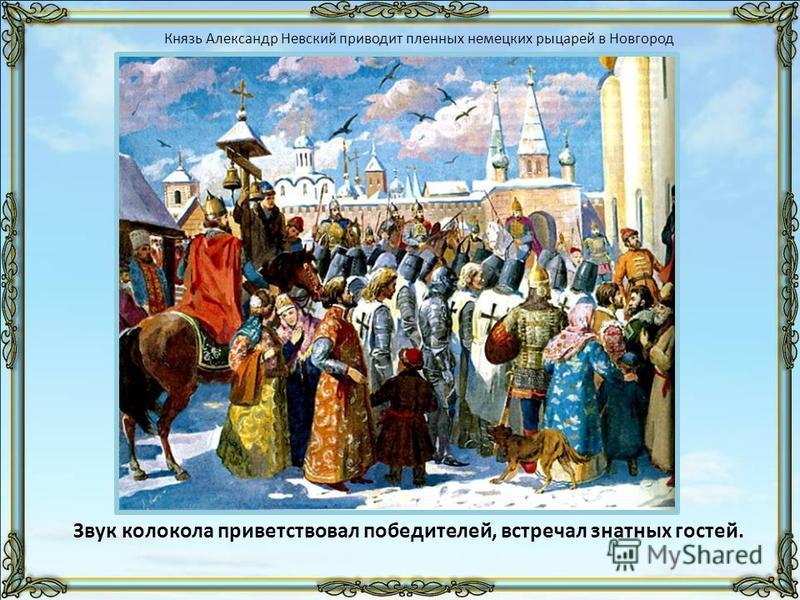 Звук колокола приветствовал победителей, встречал знатных гостей. Князь Александр Невский приводит пленных немецких рыцарей в Новгород
