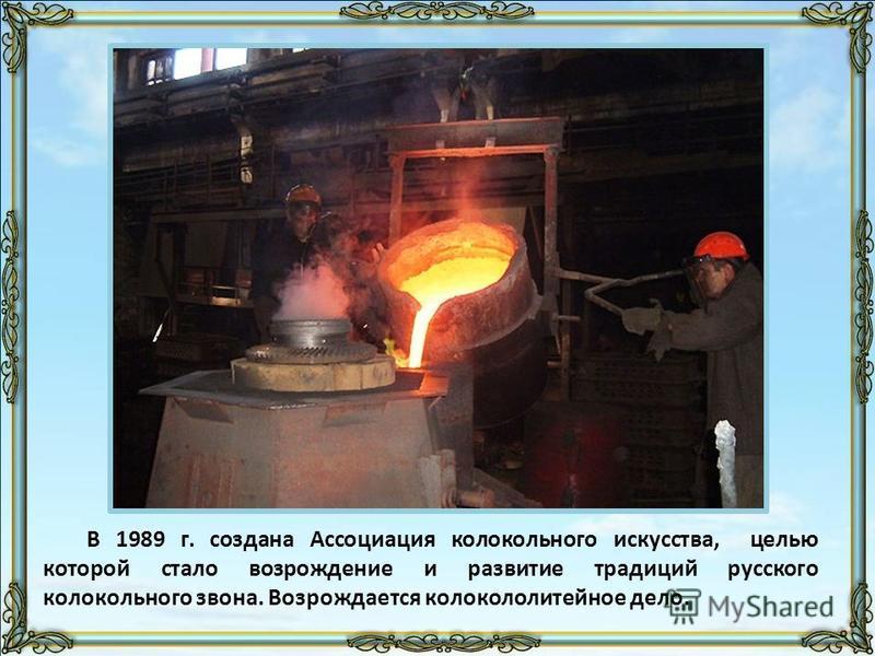 В 1989 г. создана Ассоциация колокольного искусства, целью которой стало возрождение и развитие традиций русского колокольного звона. Возрождается колокололитейное дело.