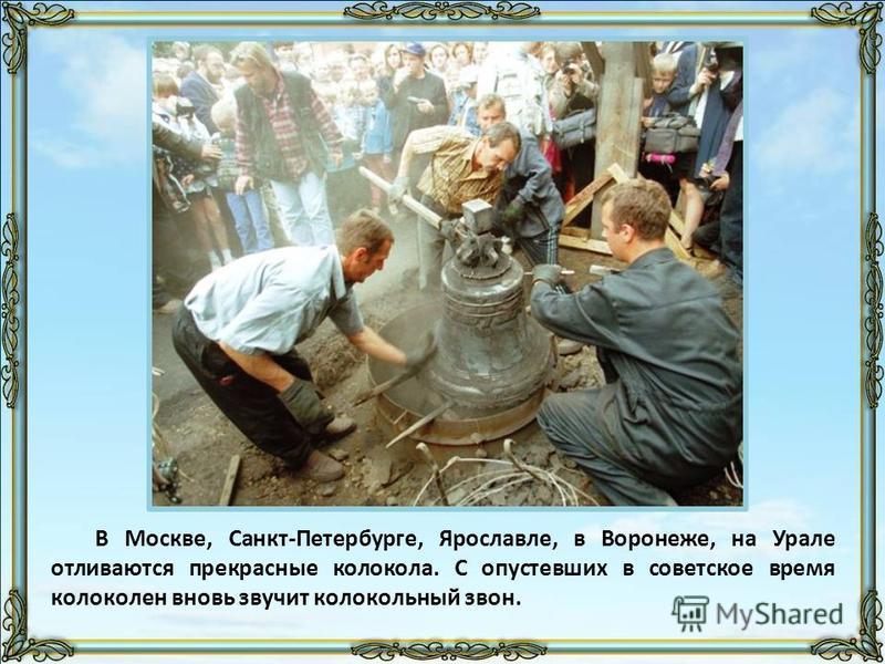 В Москве, Санкт-Петербурге, Ярославле, в Воронеже, на Урале отливаются прекрасные колокола. С опустевших в советское время колоколен вновь звучит колокольный звон.
