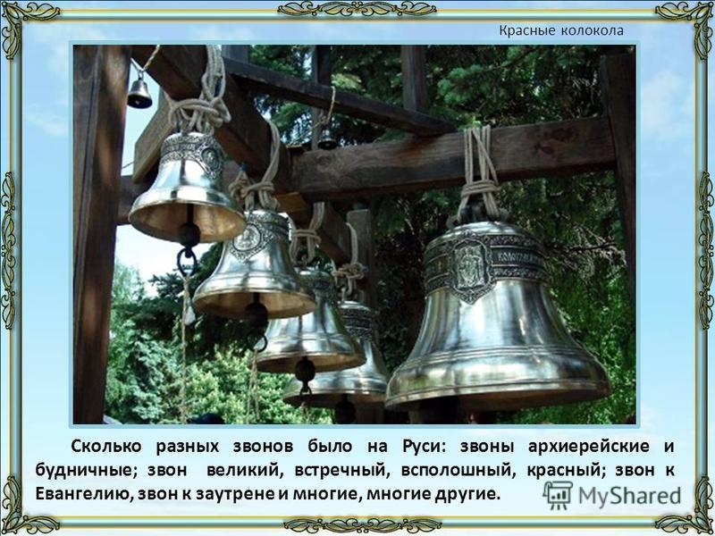 Сколько разных звонов было на Руси: звоны архиерейские и будничные; звон великий, встречный, всполошный, красный; звон к Евангелию, звон к заутрене и многие, многие другие. Красные колокола