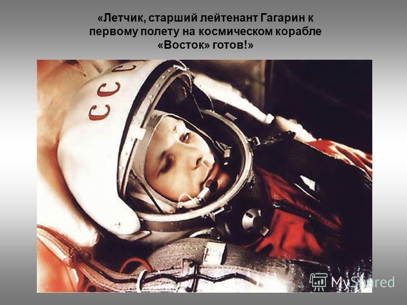 «Летчик, старший лейтенант Гагарин к первому полету на космическом корабле «Восток» готов!»