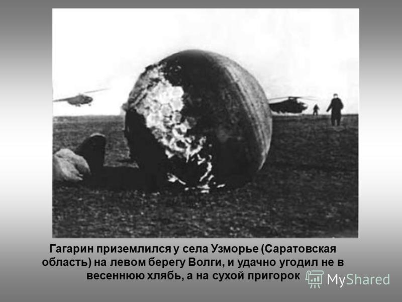 Гагарин приземлился у села Узморье (Саратовская область) на левом берегу Волги, и удачно угодил не в весеннюю хлябь, а на сухой пригорок