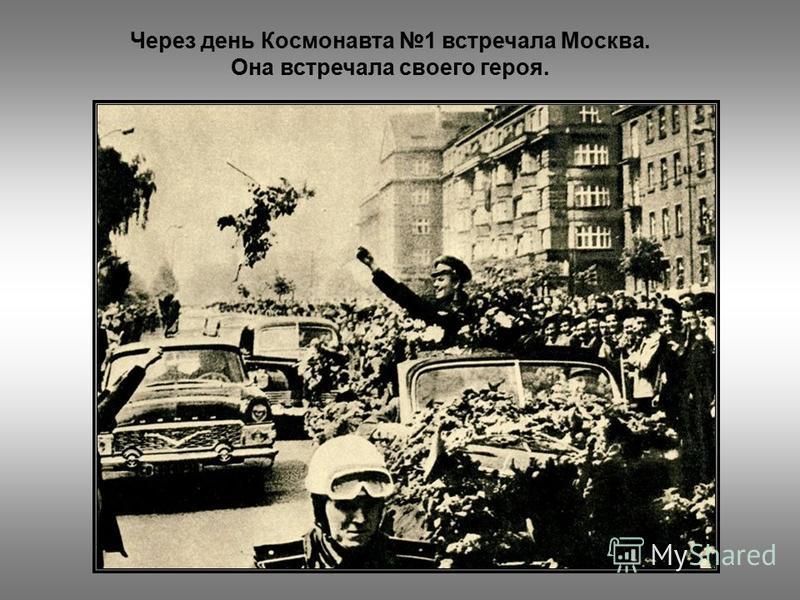 Через день Космонавта 1 встречала Москва. Она встречала своего героя.