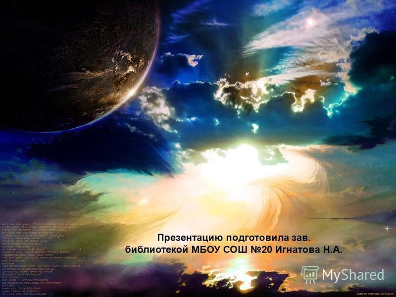 Презентацию подготовила зав. библиотекой МБОУ СОШ 20 Игнатова Н.А.