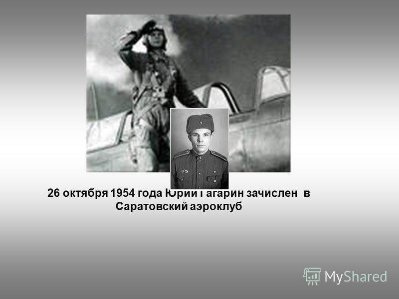 26 октября 1954 года Юрий Гагарин зачислен в Саратовский аэроклуб