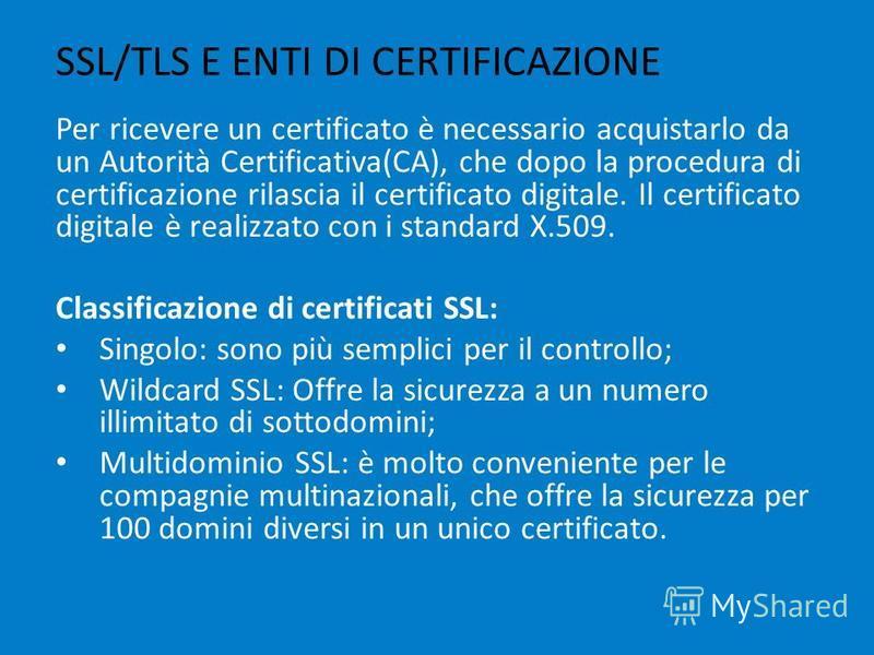 SSL/TLS E ENTI DI CERTIFICAZIONE Per ricevere un certificato è necessario acquistarlo da un Autorità Certificativa(CA), che dopo la procedura di certificazione rilascia il certificato digitale. Il certificato digitale è realizzato con i standard X.50