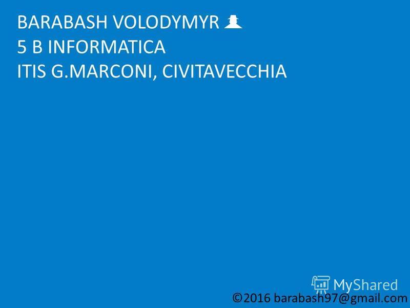 BARABASH VOLODYMYR 5 B INFORMATICA ITIS G.MARCONI, CIVITAVECCHIA ©2016 barabash97@gmail.com