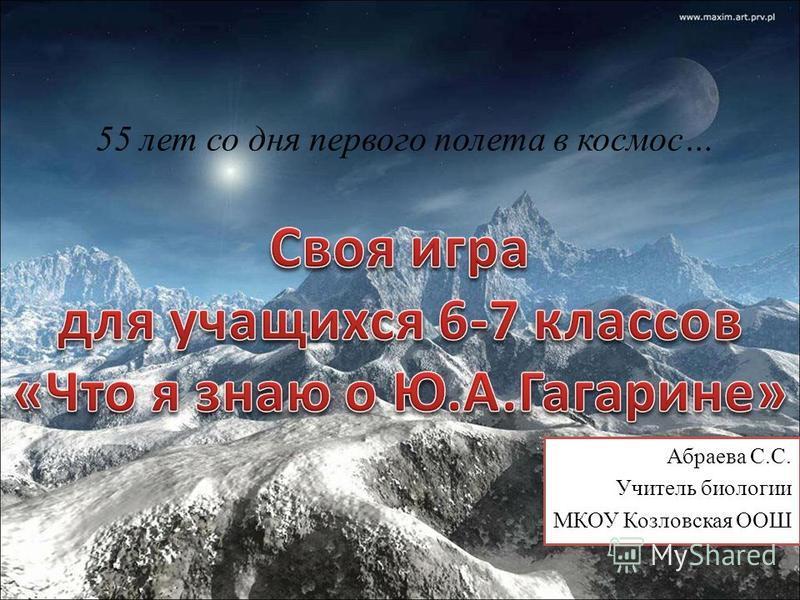 55 лет со дня первого полета в космос… Абраева С.С. Учитель биологии МКОУ Козловская ООШ
