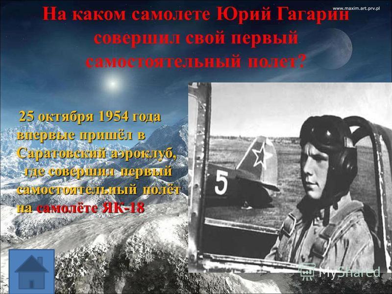 На каком самолете Юрий Гагарин совершил свой первый самостоятельный полет? 25 октября 1954 года впервые пришёл в Саратовский аэроклуб, 25 октября 1954 года впервые пришёл в Саратовский аэроклуб, где совершил первый самостоятельный полёт на самолёте Я