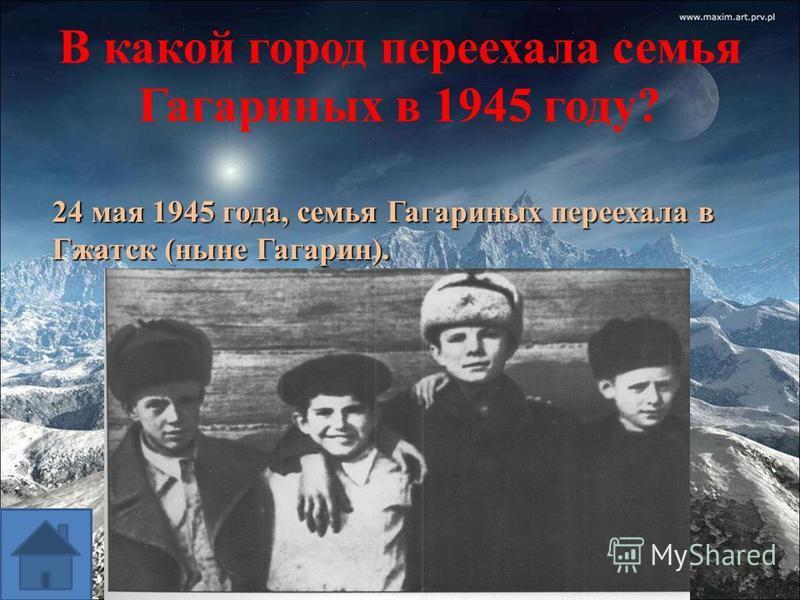 В какой город переехала семья Гагариных в 1945 году? 24 мая 1945 года, семья Гагариных переехала в Гжатск (ныне Гагарин).