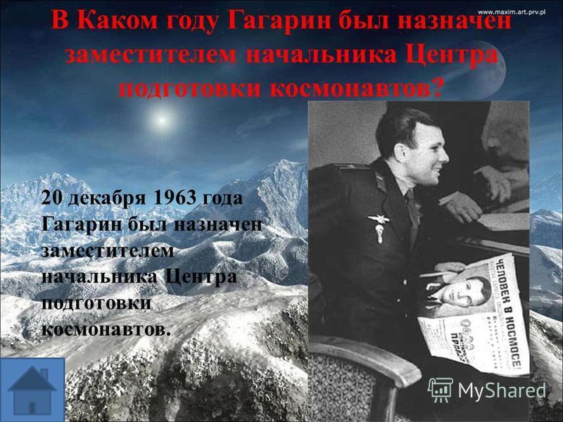 В Каком году Гагарин был назначен заместителем начальника Центра подготовки космонавтов? 20 декабря 1963 года Гагарин был назначен заместителем начальника Центра подготовки космонавтов.