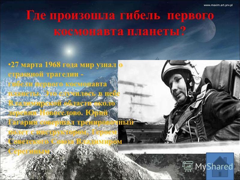 Где произошла гибель первого космонавта планеты? 27 марта 1968 года мир узнал о страшной трагедии - гибели первого космонавта планеты. Это случилось в небе Владимирской области около деревни Новоселово. Юрий Гагарин совершал тренировочный полет с инс