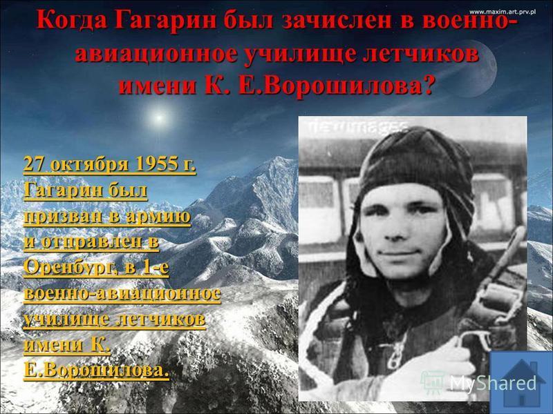 Когда Гагарин был зачислен в военно- авиационное училище летчиков имени К. Е.Ворошилова? 27 октября 1955 г. Гагарин был призван в армию и отправлен в Оренбург, в 1-е военно-авиационное училище летчиков имени К. Е.Ворошилова.