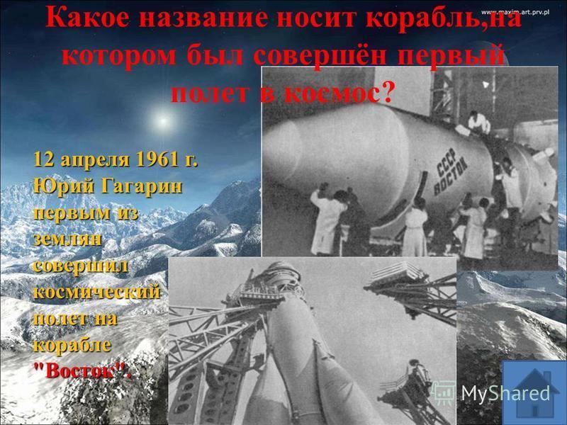 12 апреля 1961 г. Юрий Гагарин первым из землян совершил космический полет на корабле Восток. Какое название носит корабль,на котором был совершён первый полет в космос?
