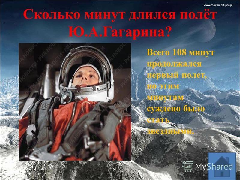 Сколько минут длился полёт Ю.А.Гагарина? Всего 108 минут продолжался первый полет, но этим минутам суждено было стать звездными.