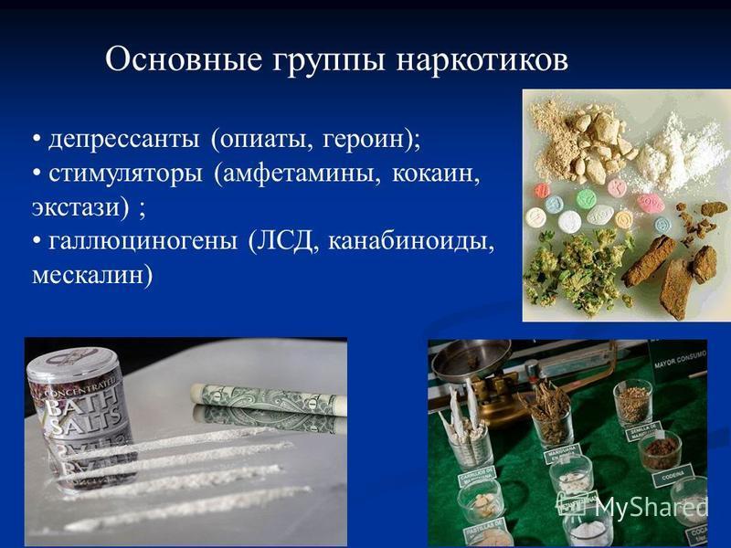 Основные группы наркотиков депрессанты (опиаты, героин); стимуляторы (амфетамины, кокаин, экстази) ; галлюциногены (ЛСД, канабиноиды, мескалин)