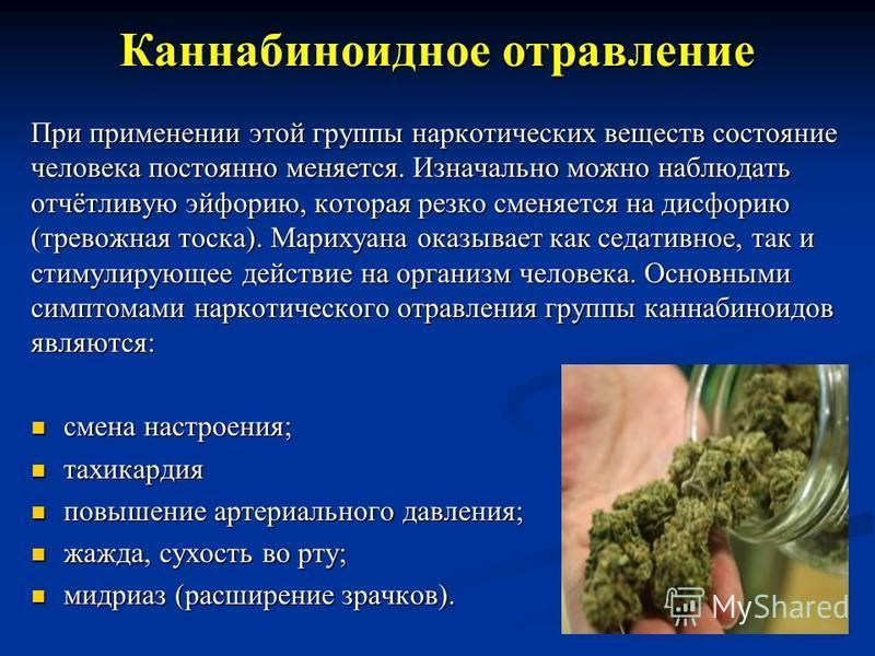 Каннабиноидное отравление При применении этой группы наркотических веществ состояние человека постоянно меняется. Изначально можно наблюдать отчётливую эйфорию, которая резко сменяется на дисфорию (тревожная тоска). Марихуана оказывает как седативное