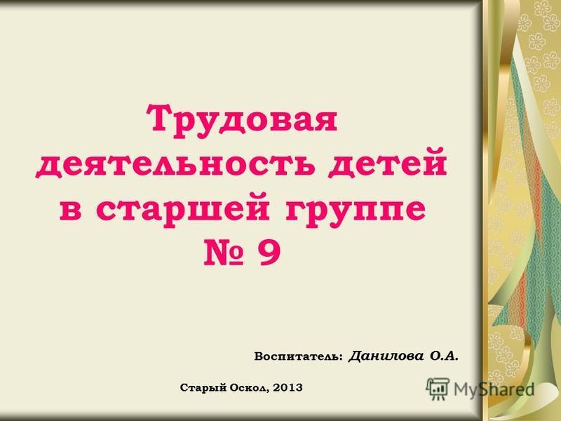 Трудовая деятельность детей в старшей группе 9 Воспитатель: Данилова О.А. Старый Оскол, 2013