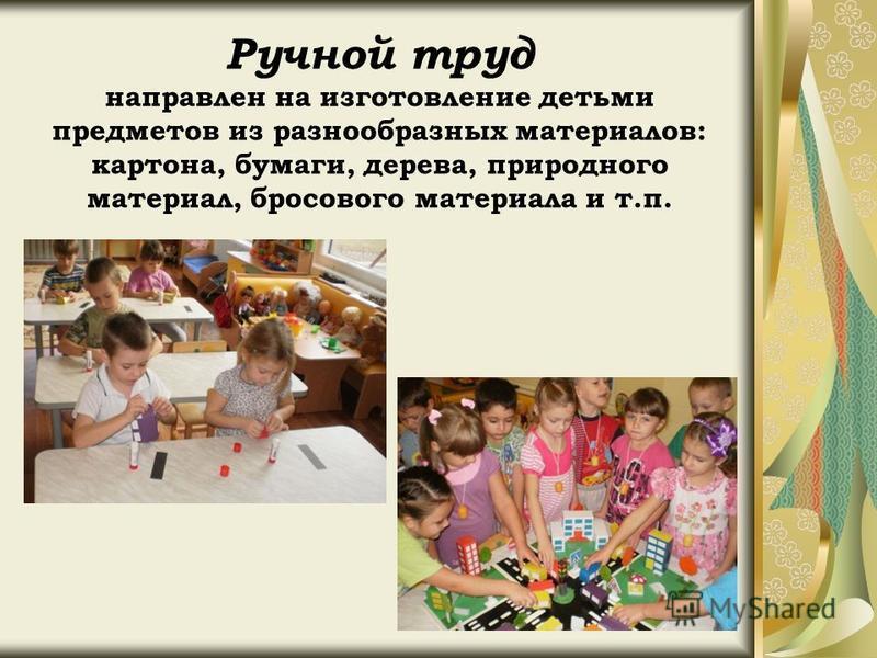 Ручной труд направлен на изготовление детьми предметов из разнообразных материалов: картона, бумаги, дерева, природного материал, бросового материала и т.п.