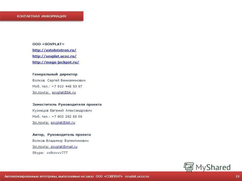 Автоматизированные лототроны, выпускаемые на заказ OOO «СОВПЛАТ» sovplat.ucoz.ru 19 КОНТАКТНАЯ ИНФОРМАЦИЯ ООО «SOVPLAT» http://avtolototron.ru/ http://sovplat.ucoz.ru/ http://mega-jackpot.ru/ Генеральный директор Волков Сергей Вениаминович Моб. тел.: