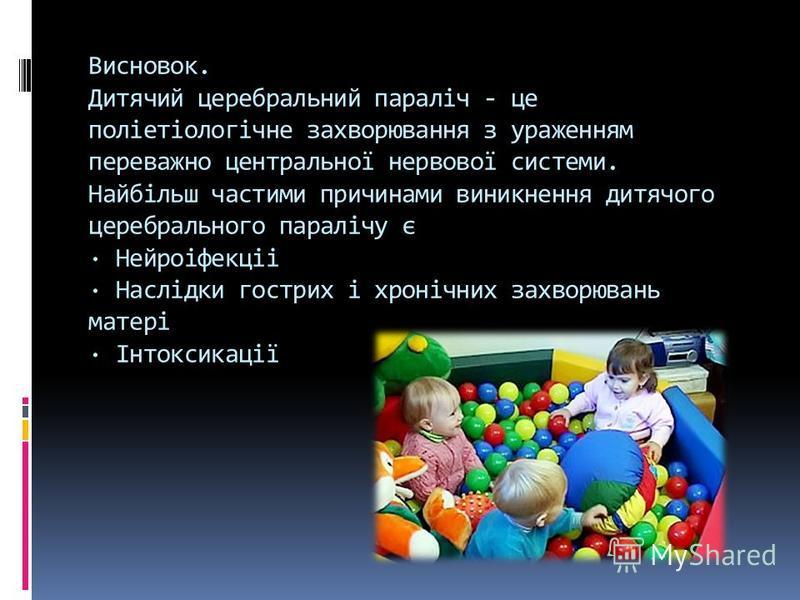 Висновок. Дитячий церебральний параліч - це поліетіологічне захворювання з ураженням переважно центральної нервової системи. Найбільш частими причинами виникнення дитячого церебрального паралічу є · Нейроіфекціі · Наслідки гострих і хронічних захворю