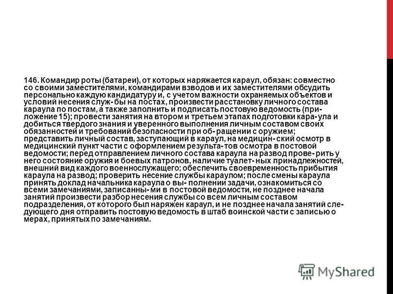 146. Командир роты (батареи), от которых наряжается караул, обязан: совместно со своими заместителями, командирами взводов и их заместителями обсудить персонально каждую кандидатуру и, с учетом важности охраняемых объектов и условий несения служ- бы