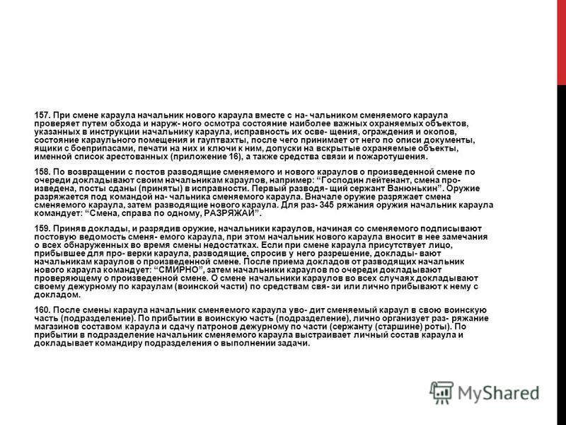 157. При смене караула начальник нового караула вместе с на- чальником сменяемого караула проверяет путем обхода и наруж- ного осмотра состояние наиболее важных охраняемых объектов, указанных в инструкции начальнику караула, исправность их осве- щени