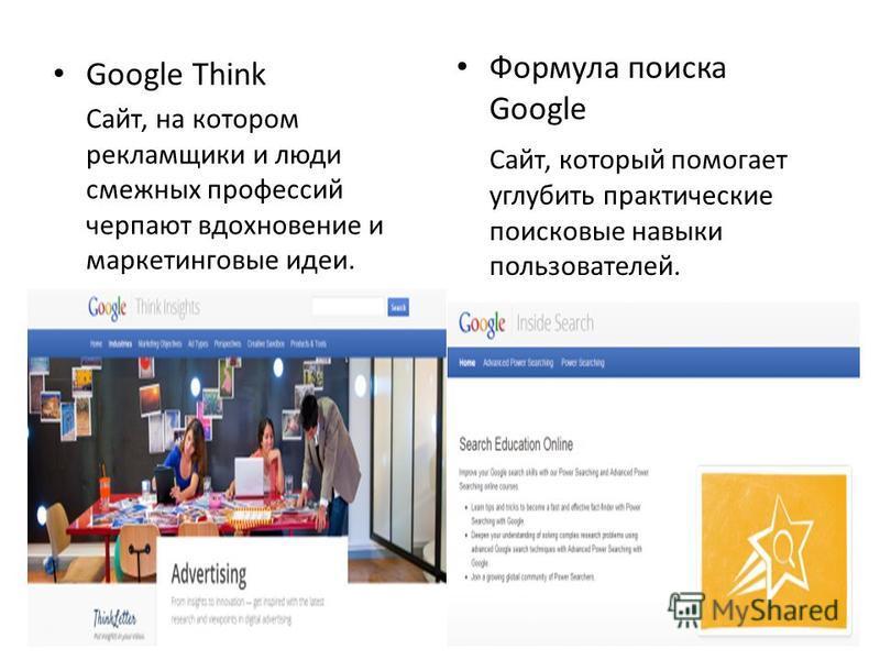 Google Think Сайт, на котором рекламщики и люди смежных профессий черпают вдохновение и маркетинговые идеи. Формула поиска Google Сайт, который помогает углубить практические поисковые навыки пользователей.
