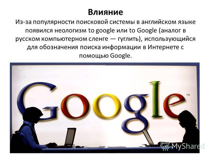 Влияние Из-за популярности поисковой системы в английском языке появился неологизм to google или to Google (аналог в русском компьютерном сленге гуглить), использующийся для обозначения поиска информации в Интернете с помощью Google.