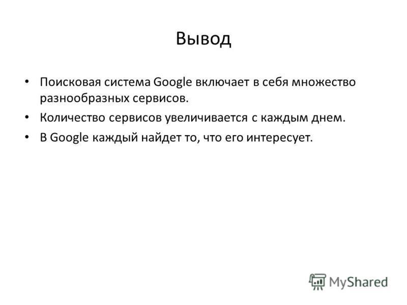 Вывод Поисковая система Google включает в себя множество разнообразных сервисов. Количество сервисов увеличивается с каждым днем. В Google каждый найдет то, что его интересует.