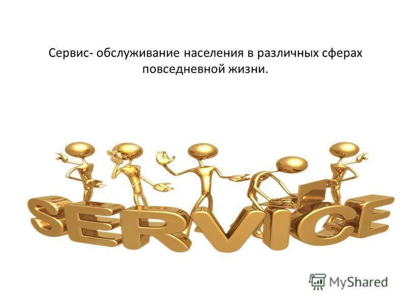 Сервис- обслуживание населения в различных сферах повседневной жизни.