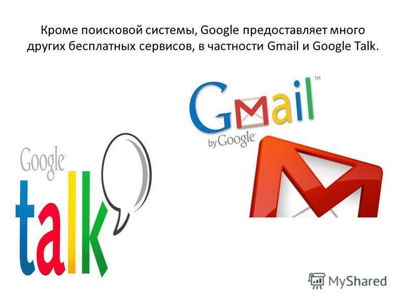 Кроме поисковой системы, Google предоставляет много других бесплатных сервисов, в частности Gmail и Google Talk.