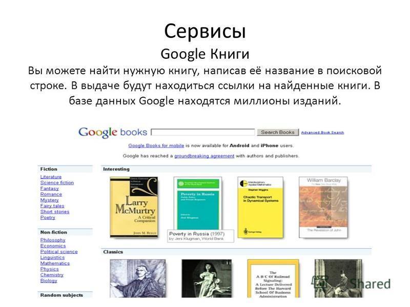 Сервисы Google Книги Вы можете найти нужную книгу, написав её название в поисковой строке. В выдаче будут находиться ссылки на найденные книги. В базе данных Google находятся миллионы изданий.