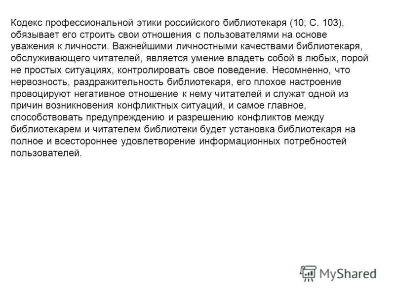 Кодекс профессиональной этики российского библиотекаря (10; С. 103), обязывает его строить свои отношения с пользователями на основе уважения к личности. Важнейшими личностными качествами библиотекаря, обслуживающего читателей, является умение владет