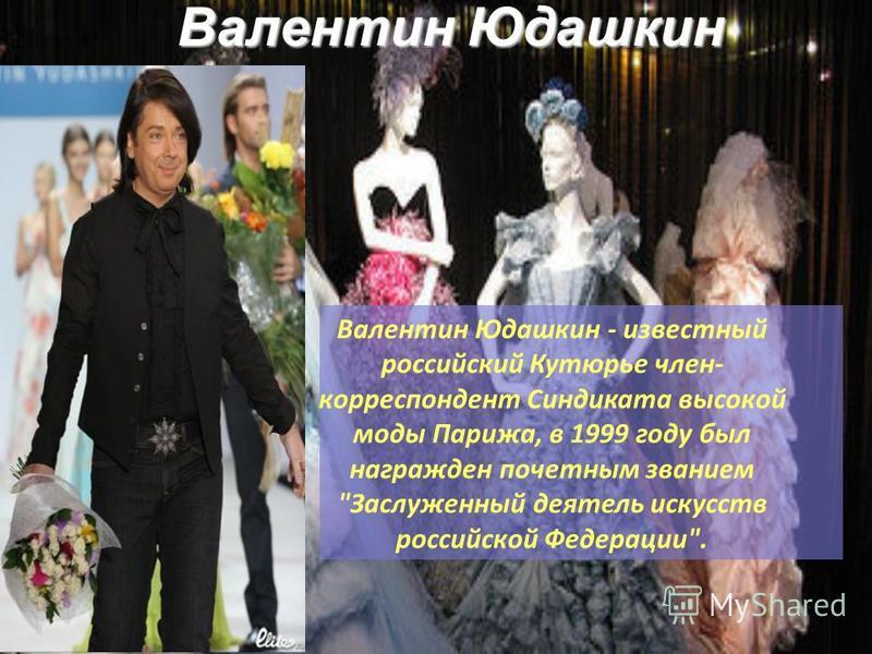 Валентин Юдашкин Валентин Юдашкин - известный российский Кутюрье член- корреспондент Синдиката высокой моды Парижа, в 1999 году был награжден почетным званием Заслуженный деятель искусств российской Федерации.