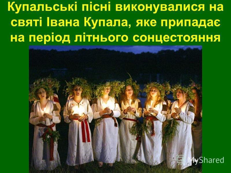 Купальські пісні виконувалися на святі Івана Купала, яке припадає на період літнього сонцестояння