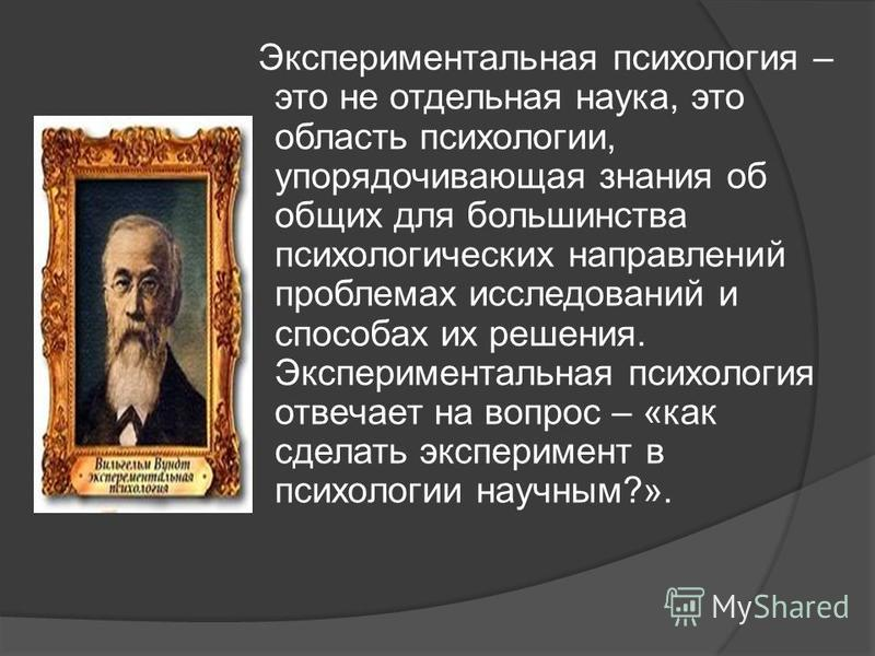 Экспериментальная психология – это не отдельная наука, это область психологии, упорядочивающая знания об общих для большинства психологических направлений проблемах исследований и способах их решения. Экспериментальная психология отвечает на вопрос –