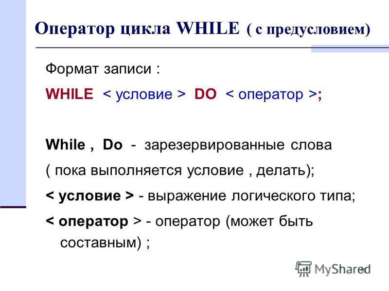 10 Оператор цикла WHILE ( с предусловием) Формат записи : WHILE DO ; While, Do - зарезервированные слова ( пока выполняется условие, делать); - выражение логического типа; - оператор (может быть составным) ;