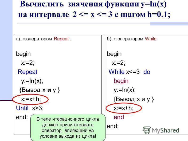 12 Вычислить значения функции y=ln(x) на интервале 2 <= x <= 3 с шагом h=0.1; а). с оператором Repeat : begin x:=2; Repeat y:=ln(x); {Вывод x и y } x:=x+h; Until x>3; end; б). с оператором While begin x:=2; While x<=3 do begin y:=ln(x); {Вывод x и y