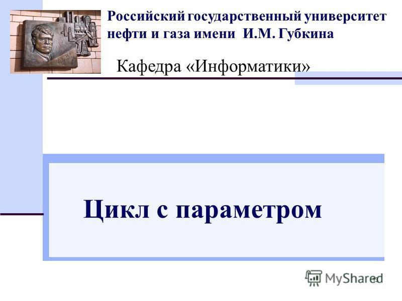 13 Российский государственный университет нефти и газа имени И.М. Губкина Кафедра «Информатики» Цикл с параметром