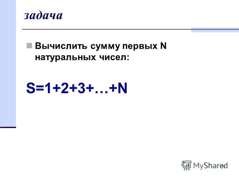 14 задача Вычислить сумму первых N натуральных чисел: S=1+2+3+…+N