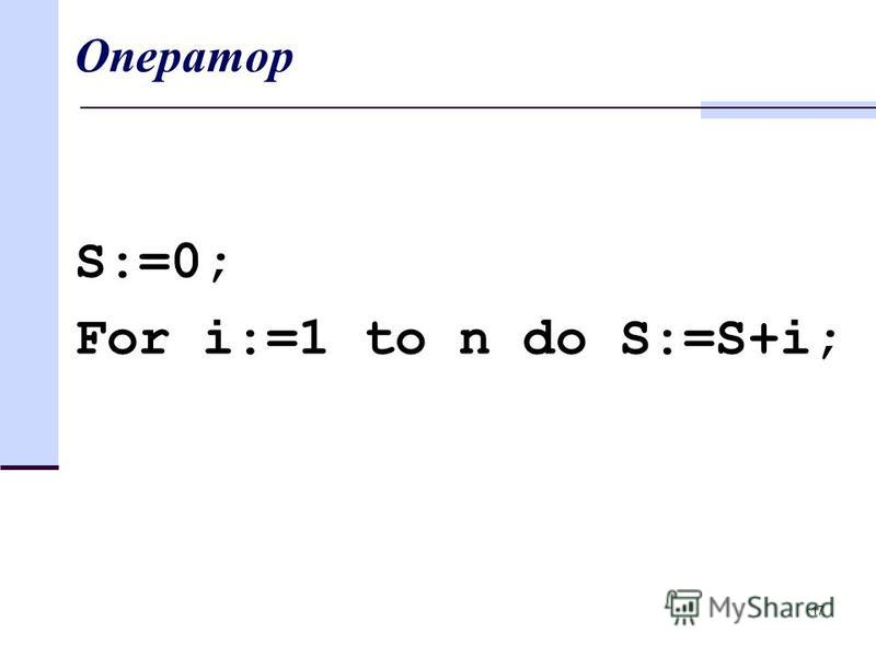 17 Оператор S:=0; For i:=1 to n do S:=S+i;