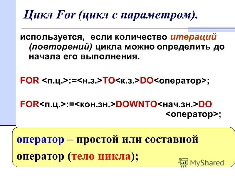 18 Цикл For (цикл с параметром). используется, если количество итераций (повторений) цикла можно определить до начала его выполнения. FOR := TO DO ; FOR := DOWNTO DO ; параметр цикла - переменная любого порядкового типа; начальное значение –выражение