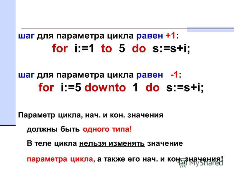 19 шаг для параметра цикла равен +1: for i:=1 to 5 do s:=s+i; шаг для параметра цикла равен -1: for i:=5 downto 1 do s:=s+i; Параметр цикла, нач. и кон. значения должны быть одного типа! В теле цикла нельзя изменять значение параметра цикла, а также