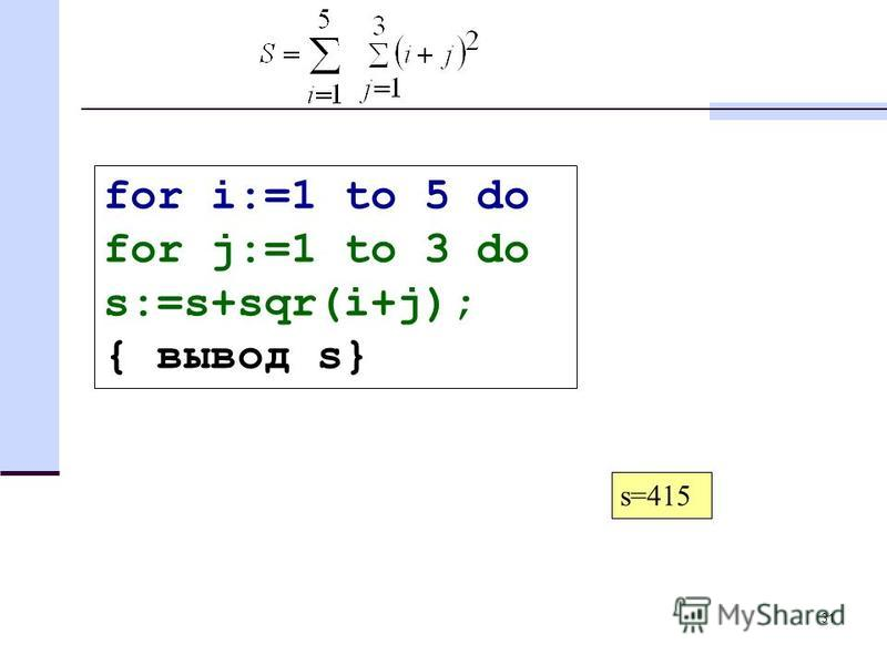 31 for i:=1 to 5 do for j:=1 to 3 do s:=s+sqr(i+j); { вывод s} s=415