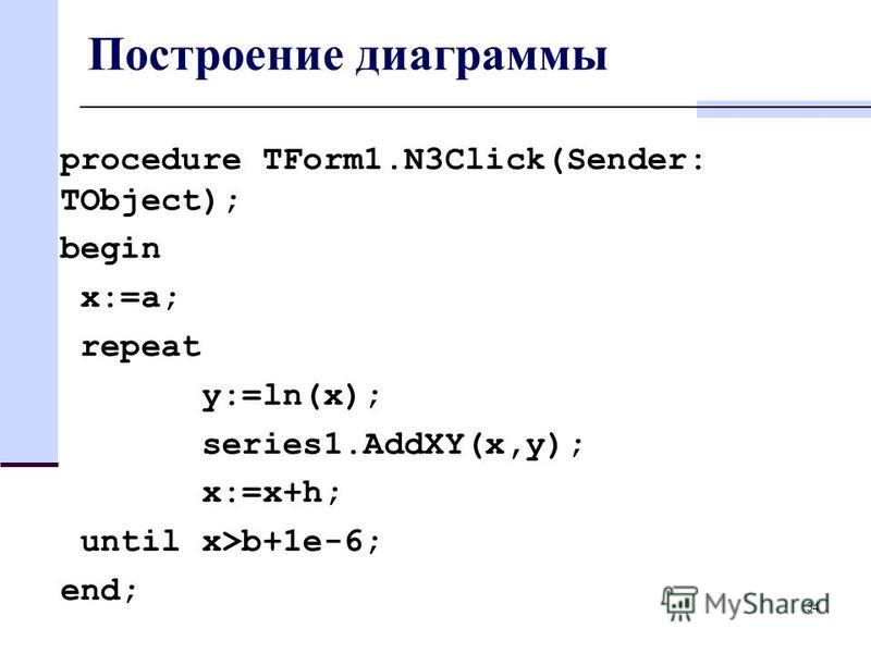 Построение диаграммы procedure TForm1.N3Click(Sender: TObject); begin x:=a; repeat y:=ln(x); series1.AddXY(x,y); x:=x+h; until x>b+1e-6; end; 34