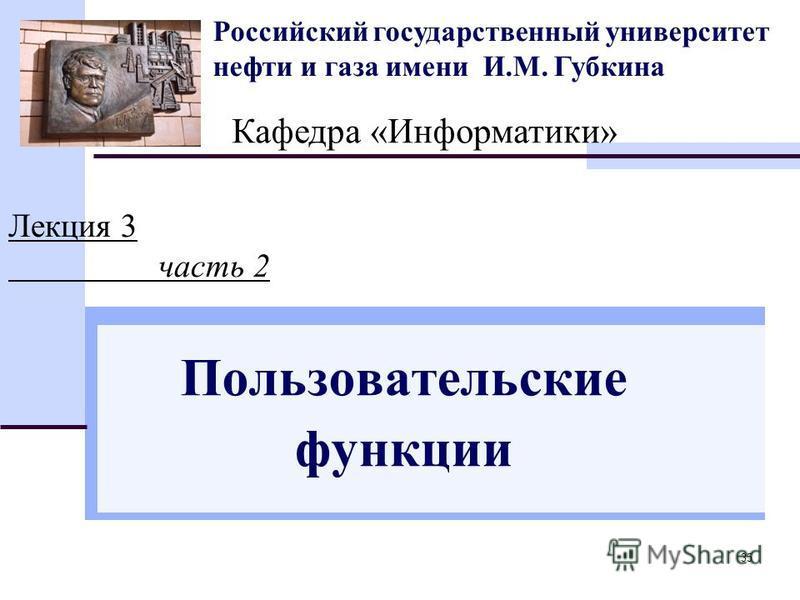 35 Российский государственный университет нефти и газа имени И.М. Губкина Кафедра «Информатики» Лекция 3 часть 2 Пользовательские функции