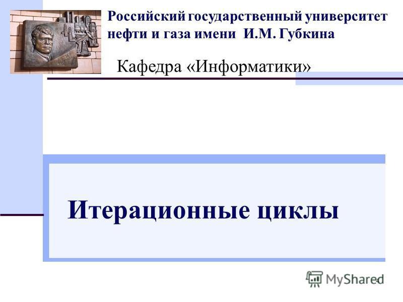 4 Российский государственный университет нефти и газа имени И.М. Губкина Кафедра «Информатики» Итерационные циклы