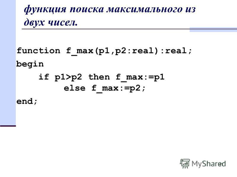 41 функция поиска максимального из двух чисел. function f_max(p1,p2:real):real; begin if p1>p2 then f_max:=p1 else f_max:=p2; end;